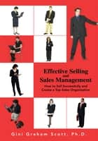 Effective Selling and Sales Management - How to Sell Successfully and Create a Top Sales Organization ebook by Gini Graham Scott
