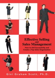 Effective Selling and Sales Management - How to Sell Successfully and Create a Top Sales Organization ebook by Gini G Scott