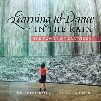 Learning to Dance in the Rain - The Power of Gratitude ebook by Mac Anderson,B.J. Gallagher