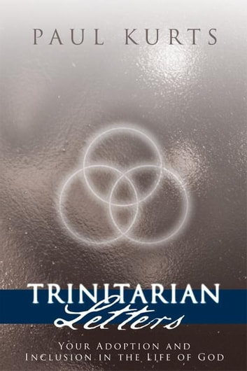 TRINITARIAN LETTERS - Your Adoption and Inclusion in the Life of God ebook by Paul Kurts
