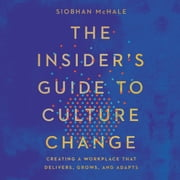 The Insider's Guide to Culture Change - Creating a Workplace That Delivers, Grows, and Adapts audiobook by Siobhan McHale