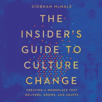 The Insider's Guide to Culture Change - Creating a Workplace That Delivers, Grows, and Adapts オーディオブック by Siobhan McHale