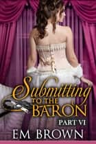 Submitting to the Baron, Part VI ebook by Em Brown
