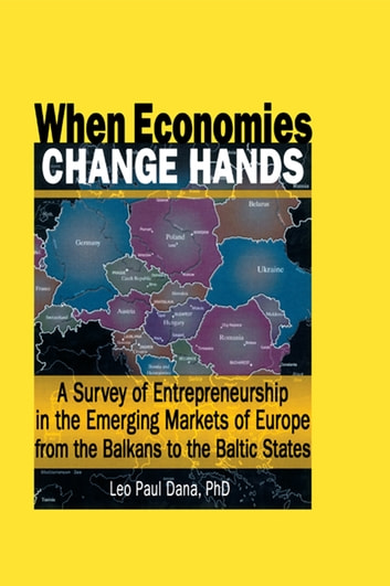 When Economies Change Hands - A Survey of Entrepreneurship in the Emerging Markets of Europe from the Balkans to the Baltic States ebook by Leo Paul Dana