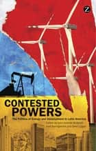 Contested Powers - The Politics of Energy and Development in Latin America ebook by Owen Logan, John-Andrew McNeish, Axel Borchgrevink