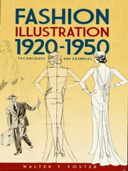 Fashion Illustration 1920-1950 - Techniques and Examples ebook by Walter T. Foster
