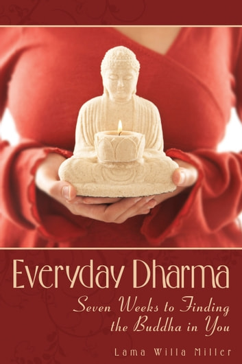 The Everyday Dharma - Seven Weeks to Finding the Buddha in You ebook by Lama Willa Miller