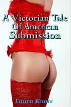 A VICTORIAN TALE OF AMERICAN SUBMISSION ebook by LAURA KNOTS