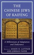 The Chinese Jews of Kaifeng - A Millennium of Adaptation and Endurance ebook by Anson H. Laytner, Jordan Paper, Alex Bender,...
