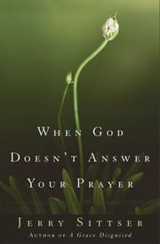 When God Doesn't Answer Your Prayer - Insights to Keep You Praying with Greater Faith and Deeper Hope ebook by Jerry L. Sittser