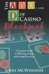 The A B C's and D of Casino Blackjack - A Layman's Guide to Winning a Little and Losing Even Less ebook by John McWhinnie