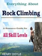 Everything About Rock Climbing ebook by Henry Doyle
