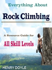Everything About Rock Climbing - A Resource Guide for All Skill Levels ebook by Henry Doyle