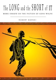 THE LONG AND THE SHORT OF IT - More Essays on the Fiction of Gene Wolfe ebook by Robert Borski