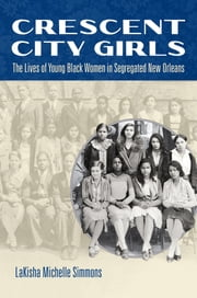 Crescent City Girls - The Lives of Young Black Women in Segregated New Orleans ebook by LaKisha Michelle Simmons