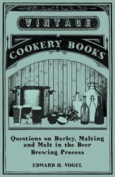 Questions on Barley, Malting and Malt in the Beer Brewing Process ebook by Edward H. Vogel