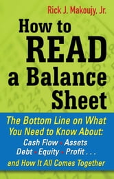 How to Read a Balance Sheet: The Bottom Line on What You Need to Know about Cash Flow, Assets, Debt, Equity, Profit...and How It all Comes Together ebook by Rick Makoujy