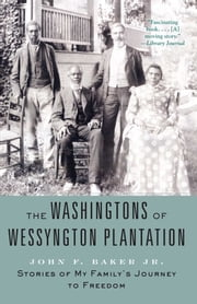 The Washingtons of Wessyngton Plantation - Stories of My Family's Journey to Freedom ebook by John F. Baker Jr.