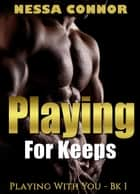 Playing For Keeps - Playing With You, #1 ebook by Nessa Connor