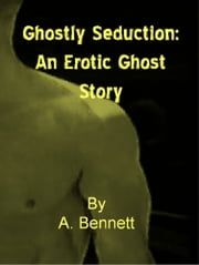 Ghostly Seduction: An Erotic Ghost Story ebook by A. Bennett