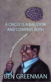 A Circle is a Balloon and a Compass Both - Stories about Human Love ebook by Ben Greenman