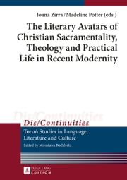 The Literary Avatars of Christian Sacramentality, Theology and Practical Life in Recent Modernity ebook by Ioana Zirra,Madeline Potter