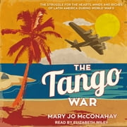 The Tango War - The Struggle for the Hearts, Minds and Riches of Latin America During World War II audiobook by Mary Jo McConahay