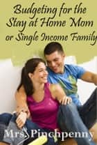 Budgeting for the Stay at Home Mom or Single Income Family ebook by Mrs. Pinchpenny