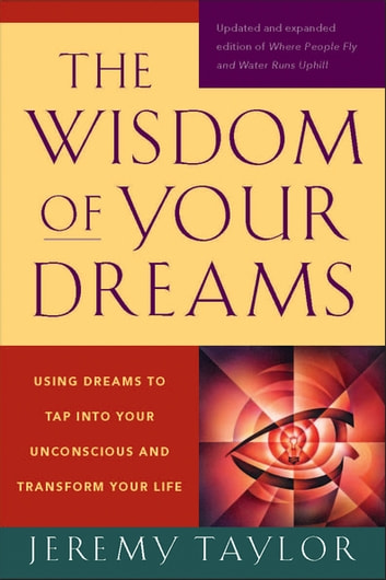 The Wisdom of Your Dreams - Using Dreams to Tap into Your Unconscious and Transform Your Life ebook by Jeremy Taylor