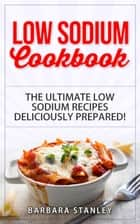 Low Sodium Cookbook: The Ultimate Low Sodium Recipes! Low Salt Cookbook deliciously prepared for all of you Low sodium Diet needs. Low Sodium Meals for breakfast, lunch & dinner - Low salt recipes, low salt diet ebook by Barbara Stanley