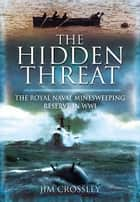 The Hidden Threat - Mines and Minesweeping in WWI ebook by Jim Crossley