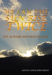 WE SAW THE SUN RISE TWICE - IT'S ALWAYS TOO SOON TO QUIT ebook by LEONA AMACHER REESE