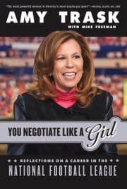 You Negotiate Like a Girl - Reflections on a Career in the National Football League ebook by Amy Trask,Michael Freeman