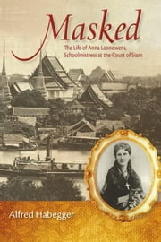 Masked: The Life of Anna Leonowens, Schoolmistress at the Court of Siam ebook by Habegger, Alfred