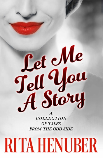 Let Me Tell You A Story - A Collection Of Tales From The Odd Side ebook by Rita Henuber