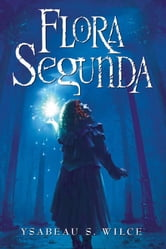 Flora Segunda - Being the Magickal Mishaps of a Girl of Spirit, Her Glass-Gazing Sidekick, Two Ominous Butlers (One Blue), a House with Eleven Thousand Rooms, and a Red Dog ebook by Ysabeau S. Wilce