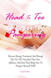 Head To Toe Beauty Pampering - Discover Beauty Treatments And Beauty Tips For The Very Best Hair Care, Skincare, Nail Care And Body Care To Pamper Yourself With ebook by Rachel Y. Morris
