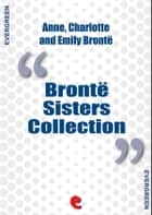 Bronte Sisters Collection: Agnes Grey, Jane Eyre, Wuthering Heights eBook by Emily Brontë, Charlotte Brontë, Anne Brontë