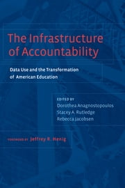 The Infrastructure of Accountability - Data Use and the Transformation of American Education ebook by Dorothea Anagnostopoulos,Stacey A. Rutledge,Rebecca Jacobsen,Jeffrey R. Henig