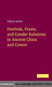 Festivals, Feasts, and Gender Relations in Ancient China and Greece ebook by Zhou, Yiqun