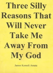 Three Silly Reasons That Will Never Take Me Away From My God ebook by James Kemoli Amata