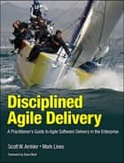 Disciplined Agile Delivery - A Practitioner's Guide to Agile Software Delivery in the Enterprise ebook by Scott W. Ambler, Mark Lines