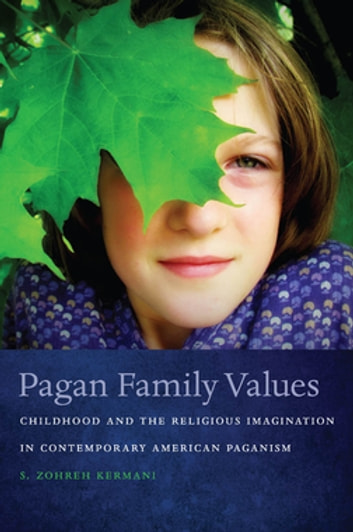 Pagan Family Values - Childhood and the Religious Imagination in Contemporary American Paganism ebook by S. Zohreh Kermani