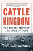 Cattle Kingdom - The Hidden History of the Cowboy West ebook by Christopher Knowlton