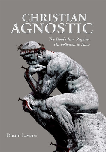 Christian Agnostic - The Doubt Jesus Requires His Followers to Have ebook by Dustin Lawson