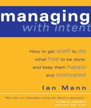 Managing with Intent: How to get staff to do what has to be done, and keep them happy and motivated ebook by Mann, Ian