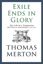 Exile Ends in Glory - The Life of a Trappistine Mother M. Berchmans, O.C.S.O. ebook by Thomas Merton