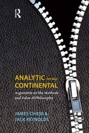 Analytic Versus Continental - Arguments on the Methods and Value of Philosophy ebook by James Chase,Jack Reynolds