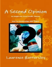 A Second Opinion - An Insight Into Good Health, Disease and Our Relationships With Them ebook by Laurence Hattersley
