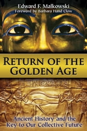 Return of the Golden Age - Ancient History and the Key to Our Collective Future ebook by Edward F. Malkowski,Barbara Hand Clow